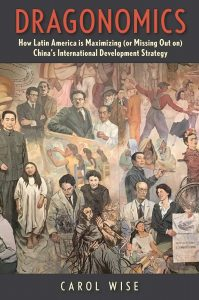 Dragonomics: How Latin America Is Maximizing (or Missing Out on) China's International Development Strategy, Carol Wise (Yale University Press, March 2020)